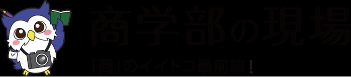 商学部の現場「商」のイイトコ最前線!